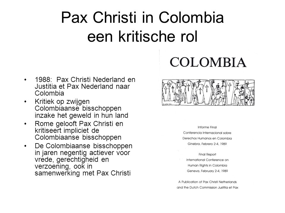 Pax Christi in Colombia een kritische rol 1988: Pax Christi Nederland en Justitia et Pax Nederland naar Colombia Kritiek op zwijgen Colombiaanse bisschoppen inzake het geweld in hun land Rome gelooft Pax Christi en kritiseert impliciet de Colombiaanse bisschoppen De Colombiaanse bisschoppen in jaren negentig actiever voor vrede, gerechtigheid en verzoening, ook in samenwerking met Pax Christi