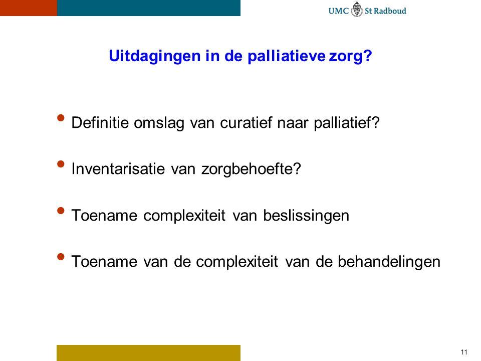 11 Uitdagingen in de palliatieve zorg? Definitie omslag van curatief naar palliatief? Inventarisatie van zorgbehoefte? Toename complexiteit van beslis