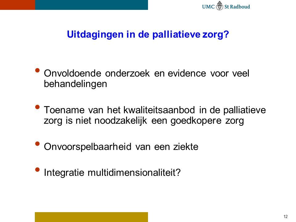 12 Uitdagingen in de palliatieve zorg? Onvoldoende onderzoek en evidence voor veel behandelingen Toename van het kwaliteitsaanbod in de palliatieve zo