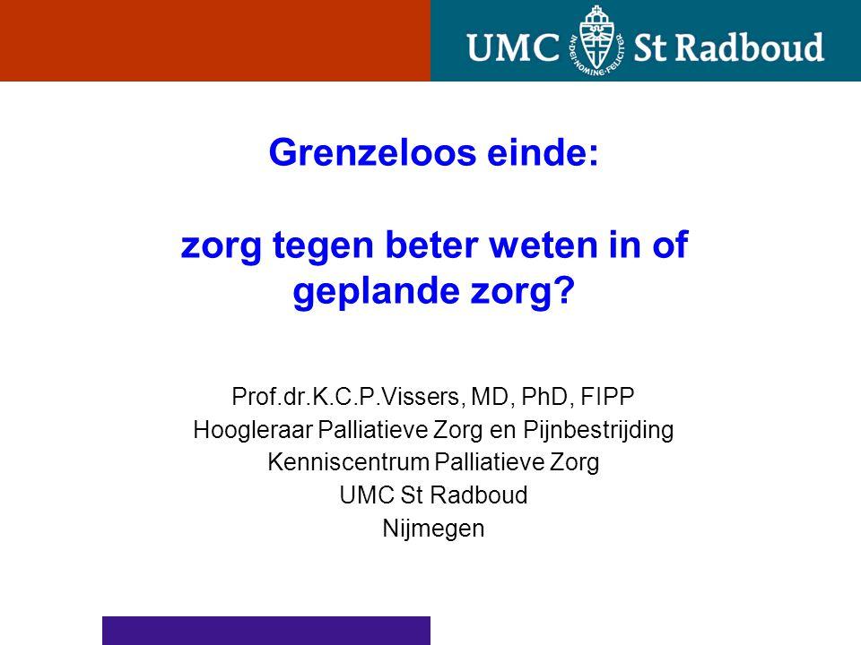 Grenzeloos einde: zorg tegen beter weten in of geplande zorg? Prof.dr.K.C.P.Vissers, MD, PhD, FIPP Hoogleraar Palliatieve Zorg en Pijnbestrijding Kenn