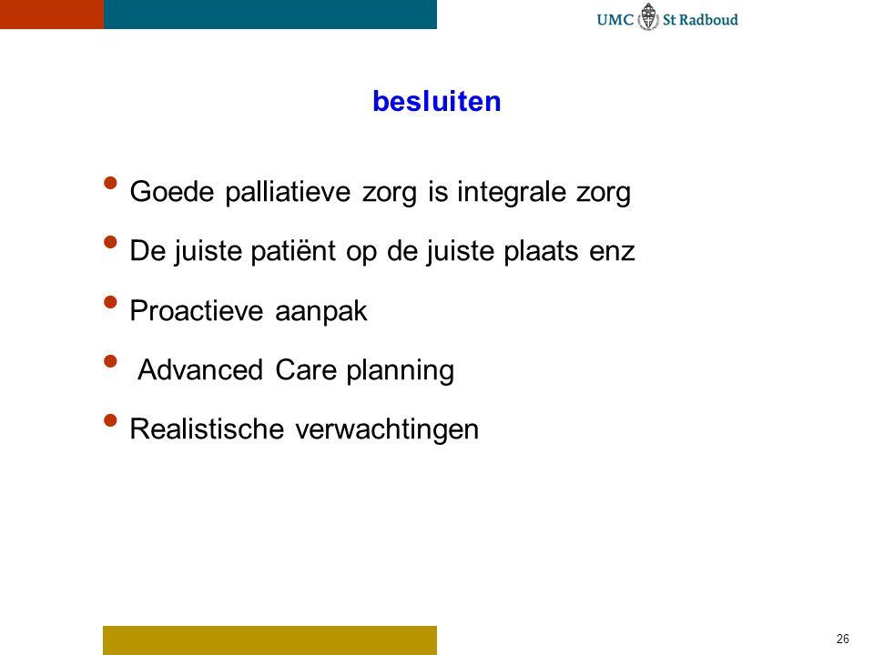besluiten Goede palliatieve zorg is integrale zorg De juiste patiënt op de juiste plaats enz Proactieve aanpak Advanced Care planning Realistische ver