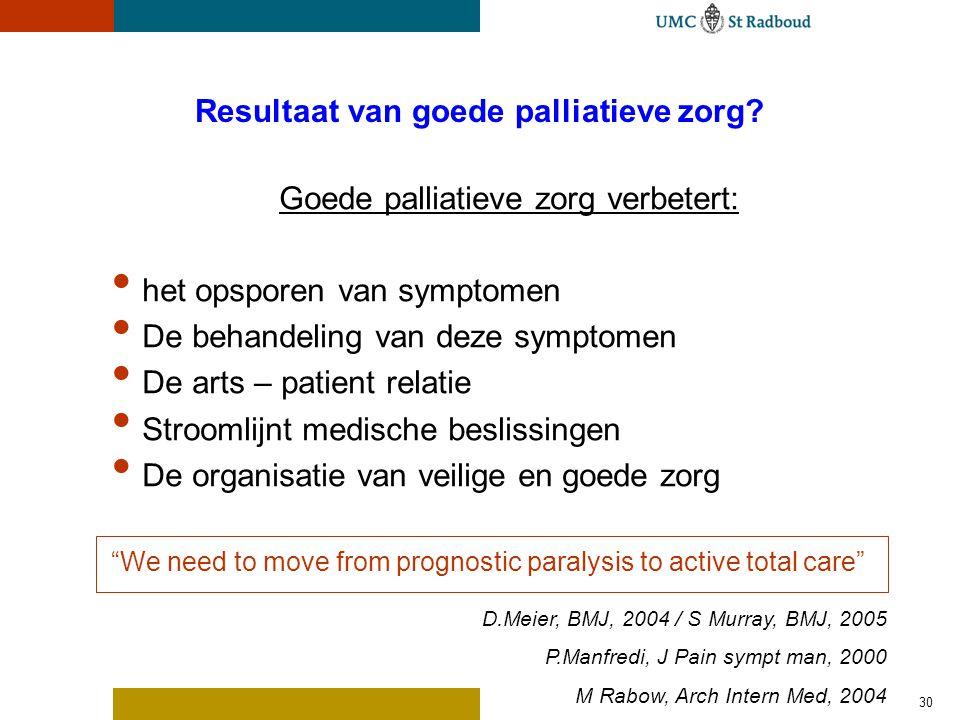 30 Resultaat van goede palliatieve zorg? Goede palliatieve zorg verbetert: het opsporen van symptomen De behandeling van deze symptomen De arts – pati