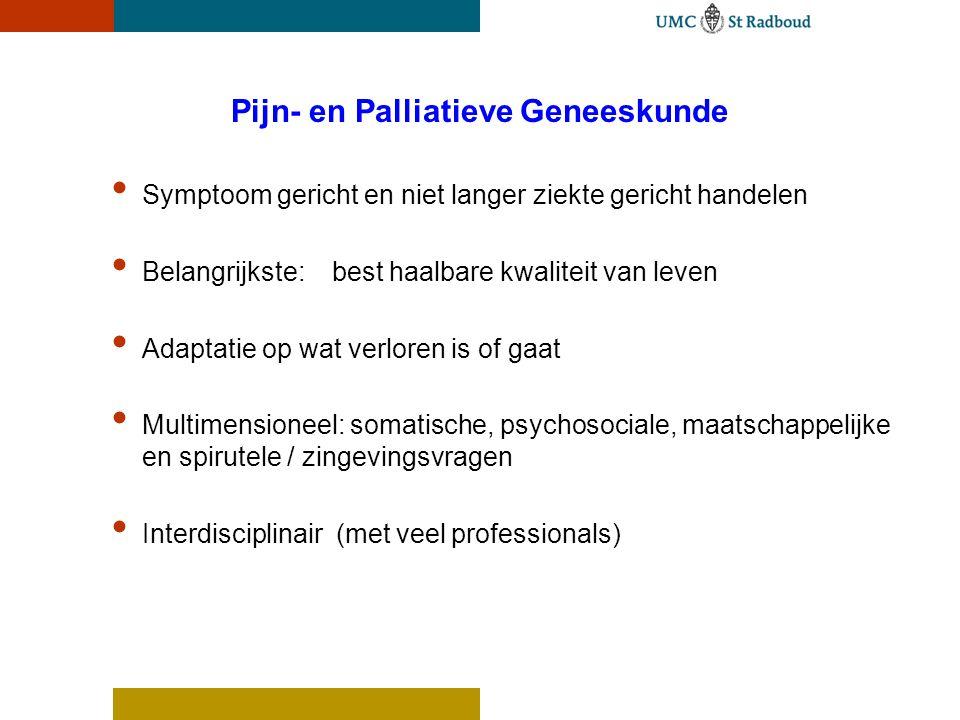 Pijn- en Palliatieve Geneeskunde Symptoom gericht en niet langer ziekte gericht handelen Belangrijkste: best haalbare kwaliteit van leven Adaptatie op