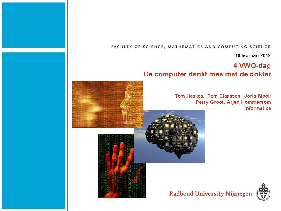 4 VWO-dag De computer denkt mee met de dokter Tom Heskes, Tom Claassen, Joris Mooij Perry Groot, Arjen Hommersom Informatica 10 februari 2012
