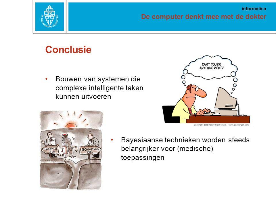 De computer denkt mee met de dokter informatica Bayesiaanse technieken worden steeds belangrijker voor (medische) toepassingen Conclusie Bouwen van systemen die complexe intelligente taken kunnen uitvoeren