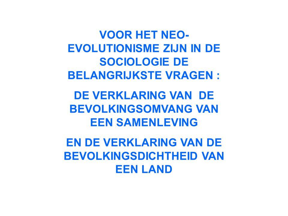 VOOR HET NEO- EVOLUTIONISME ZIJN IN DE SOCIOLOGIE DE BELANGRIJKSTE VRAGEN : DE VERKLARING VAN DE BEVOLKINGSOMVANG VAN EEN SAMENLEVING EN DE VERKLARING