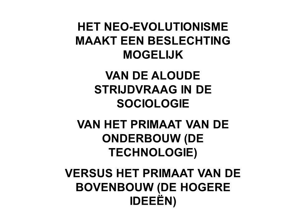 HET NEO-EVOLUTIONISME MAAKT EEN BESLECHTING MOGELIJK VAN DE ALOUDE STRIJDVRAAG IN DE SOCIOLOGIE VAN HET PRIMAAT VAN DE ONDERBOUW (DE TECHNOLOGIE) VERS