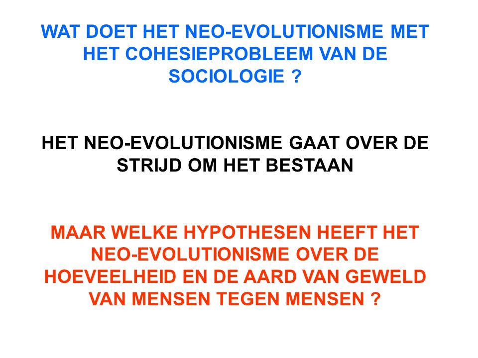 WAT DOET HET NEO-EVOLUTIONISME MET HET COHESIEPROBLEEM VAN DE SOCIOLOGIE ? HET NEO-EVOLUTIONISME GAAT OVER DE STRIJD OM HET BESTAAN MAAR WELKE HYPOTHE