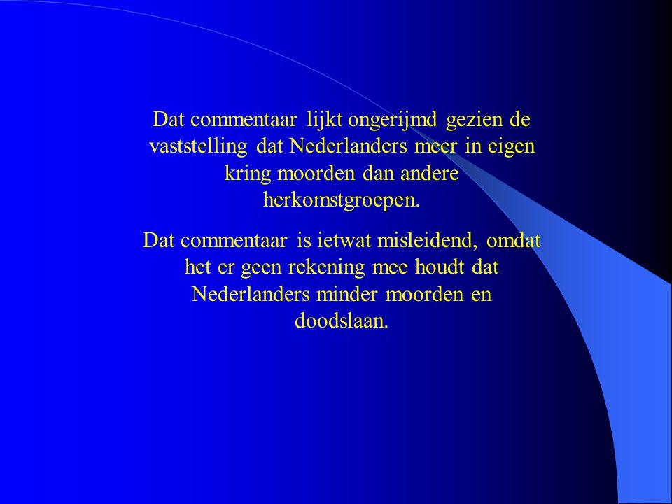Dat commentaar lijkt ongerijmd gezien de vaststelling dat Nederlanders meer in eigen kring moorden dan andere herkomstgroepen. Dat commentaar is ietwa