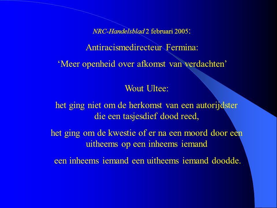 NRC-Handelsblad 2 februari 2005 : Antiracismedirecteur Fermina: 'Meer openheid over afkomst van verdachten' Wout Ultee: het ging niet om de herkomst v