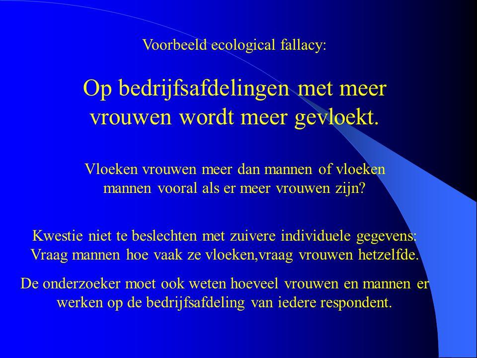 Voorbeeld ecological fallacy: Op bedrijfsafdelingen met meer vrouwen wordt meer gevloekt. Vloeken vrouwen meer dan mannen of vloeken mannen vooral als