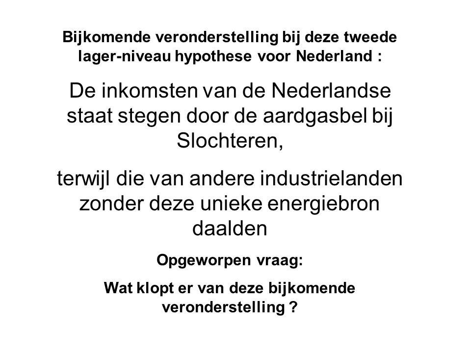 Bijkomende veronderstelling bij deze tweede lager-niveau hypothese voor Nederland : De inkomsten van de Nederlandse staat stegen door de aardgasbel bij Slochteren, terwijl die van andere industrielanden zonder deze unieke energiebron daalden Opgeworpen vraag: Wat klopt er van deze bijkomende veronderstelling ?