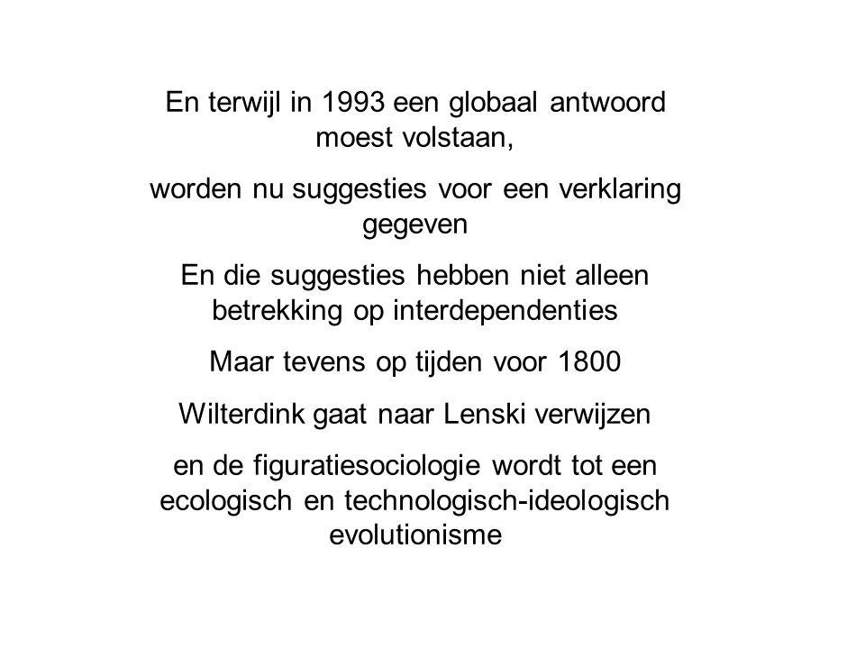 En terwijl in 1993 een globaal antwoord moest volstaan, worden nu suggesties voor een verklaring gegeven En die suggesties hebben niet alleen betrekking op interdependenties Maar tevens op tijden voor 1800 Wilterdink gaat naar Lenski verwijzen en de figuratiesociologie wordt tot een ecologisch en technologisch-ideologisch evolutionisme