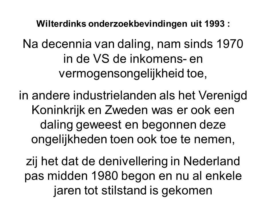 Wilterdinks onderzoekbevindingen uit 1993 : Na decennia van daling, nam sinds 1970 in de VS de inkomens- en vermogensongelijkheid toe, in andere industrielanden als het Verenigd Koninkrijk en Zweden was er ook een daling geweest en begonnen deze ongelijkheden toen ook toe te nemen, zij het dat de denivellering in Nederland pas midden 1980 begon en nu al enkele jaren tot stilstand is gekomen
