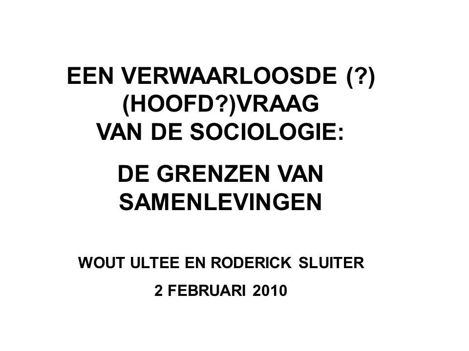 EEN VERWAARLOOSDE ( ) (HOOFD )VRAAG VAN DE SOCIOLOGIE: DE GRENZEN VAN SAMENLEVINGEN WOUT ULTEE EN RODERICK SLUITER 2 FEBRUARI 2010