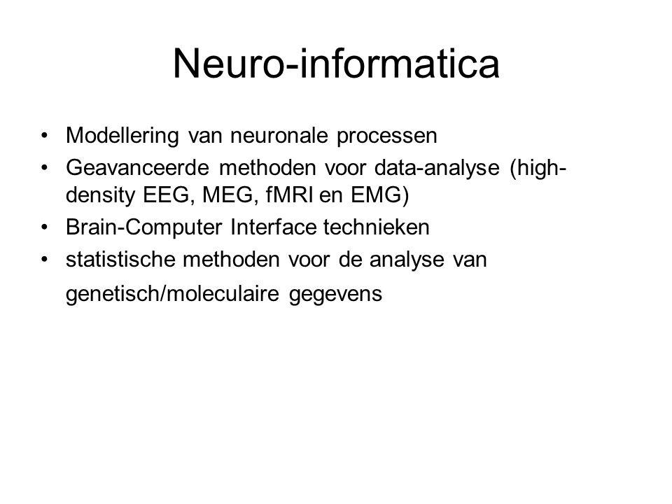Neuro-informatica Modellering van neuronale processen Geavanceerde methoden voor data-analyse (high- density EEG, MEG, fMRI en EMG) Brain-Computer Interface technieken statistische methoden voor de analyse van genetisch/moleculaire gegevens