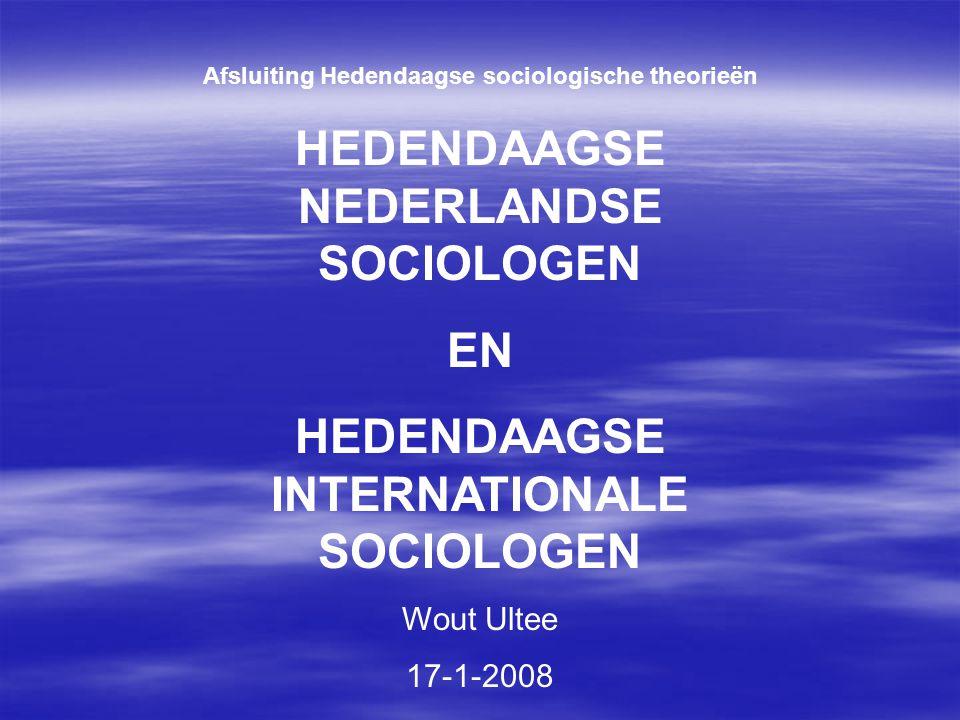 Afsluiting Hedendaagse sociologische theorieën HEDENDAAGSE NEDERLANDSE SOCIOLOGEN EN HEDENDAAGSE INTERNATIONALE SOCIOLOGEN Wout Ultee 17-1-2008