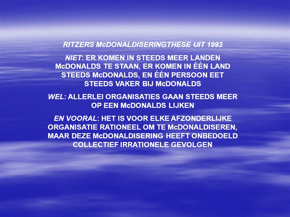 RITZERS McDONALDISERINGTHESE UIT 1993 NIET: ER KOMEN IN STEEDS MEER LANDEN McDONALDS TE STAAN, ER KOMEN IN ÉÉN LAND STEEDS McDONALDS, EN ÉÉN PERSOON EET STEEDS VAKER BIJ McDONALDS WEL: ALLERLEI ORGANISATIES GAAN STEEDS MEER OP EEN McDONALDS LIJKEN EN VOORAL: HET IS VOOR ELKE AFZONDERLIJKE ORGANISATIE RATIONEEL OM TE McDONALDISEREN, MAAR DEZE McDONALDISERING HEEFT ONBEDOELD COLLECTIEF IRRATIONELE GEVOLGEN