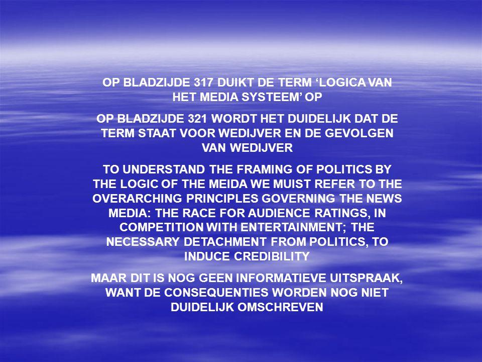 OP BLADZIJDE 317 DUIKT DE TERM 'LOGICA VAN HET MEDIA SYSTEEM' OP OP BLADZIJDE 321 WORDT HET DUIDELIJK DAT DE TERM STAAT VOOR WEDIJVER EN DE GEVOLGEN VAN WEDIJVER TO UNDERSTAND THE FRAMING OF POLITICS BY THE LOGIC OF THE MEIDA WE MUIST REFER TO THE OVERARCHING PRINCIPLES GOVERNING THE NEWS MEDIA: THE RACE FOR AUDIENCE RATINGS, IN COMPETITION WITH ENTERTAINMENT; THE NECESSARY DETACHMENT FROM POLITICS, TO INDUCE CREDIBILITY MAAR DIT IS NOG GEEN INFORMATIEVE UITSPRAAK, WANT DE CONSEQUENTIES WORDEN NOG NIET DUIDELIJK OMSCHREVEN