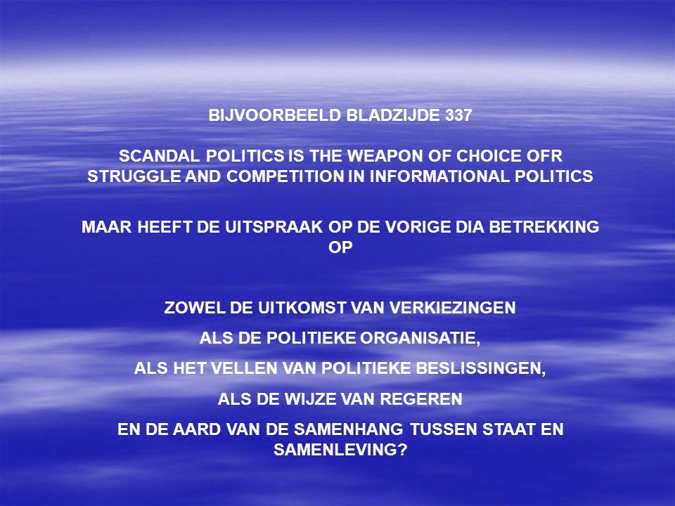 BIJVOORBEELD BLADZIJDE 337 SCANDAL POLITICS IS THE WEAPON OF CHOICE OFR STRUGGLE AND COMPETITION IN INFORMATIONAL POLITICS MAAR HEEFT DE UITSPRAAK OP DE VORIGE DIA BETREKKING OP ZOWEL DE UITKOMST VAN VERKIEZINGEN ALS DE POLITIEKE ORGANISATIE, ALS HET VELLEN VAN POLITIEKE BESLISSINGEN, ALS DE WIJZE VAN REGEREN EN DE AARD VAN DE SAMENHANG TUSSEN STAAT EN SAMENLEVING