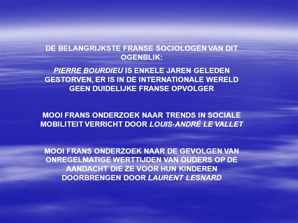 DE BELANGRIJKSTE FRANSE SOCIOLOGEN VAN DIT OGENBLIK: PIERRE BOURDIEU IS ENKELE JAREN GELEDEN GESTORVEN, ER IS IN DE INTERNATIONALE WERELD GEEN DUIDELIJKE FRANSE OPVOLGER MOOI FRANS ONDERZOEK NAAR TRENDS IN SOCIALE MOBILITEIT VERRICHT DOOR LOUIS-ANDRÉ LE VALLET MOOI FRANS ONDERZOEK NAAR DE GEVOLGEN VAN ONREGELMATIGE WERTTIJDEN VAN OUDERS OP DE AANDACHT DIE ZE VOOR HUN KINDEREN DOORBRENGEN DOOR LAURENT LESNARD