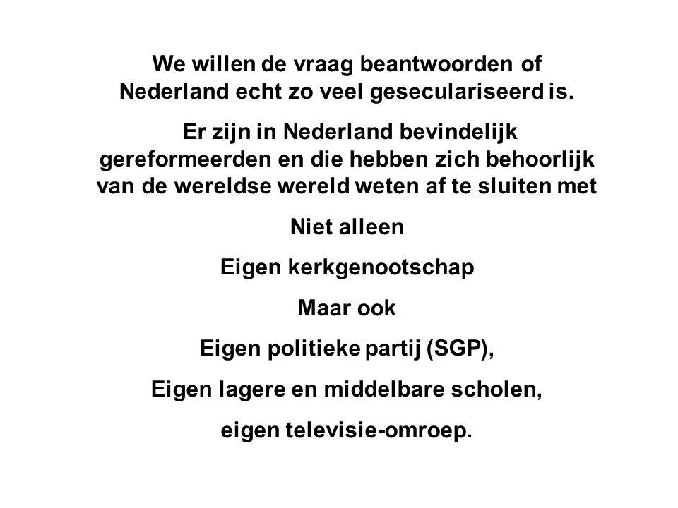 We willen de vraag beantwoorden of Nederland echt zo veel geseculariseerd is. Er zijn in Nederland bevindelijk gereformeerden en die hebben zich behoo
