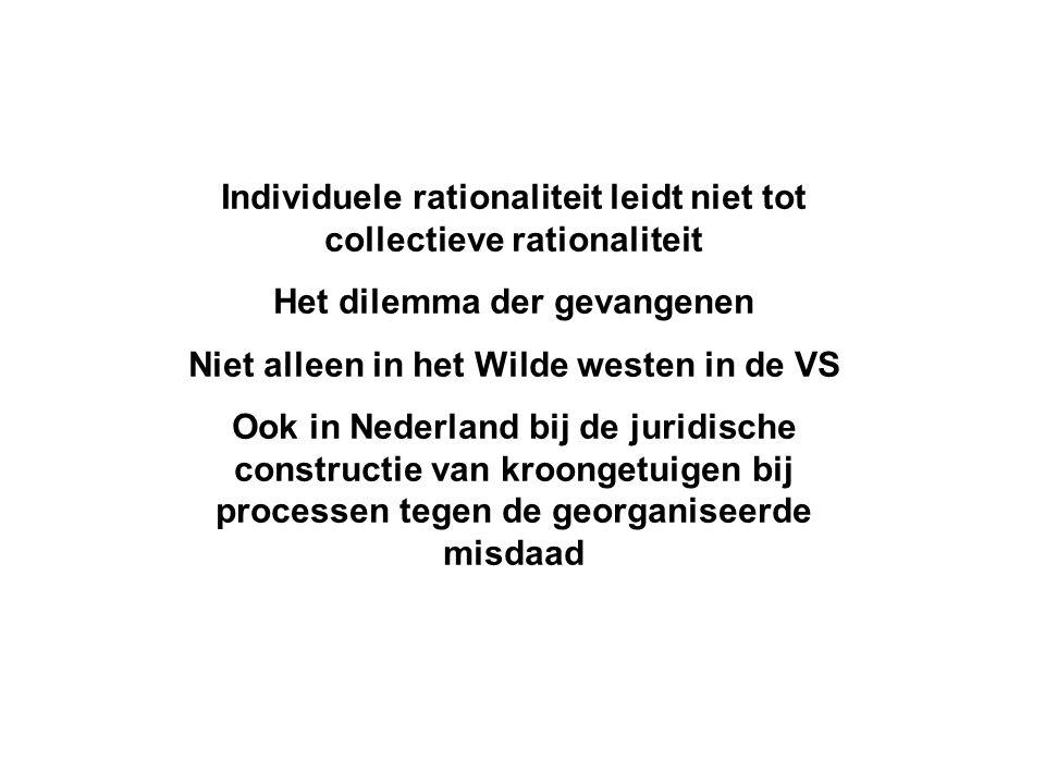 Individuele rationaliteit leidt niet tot collectieve rationaliteit Het dilemma der gevangenen Niet alleen in het Wilde westen in de VS Ook in Nederlan