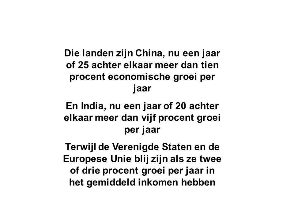 Die landen zijn China, nu een jaar of 25 achter elkaar meer dan tien procent economische groei per jaar En India, nu een jaar of 20 achter elkaar meer