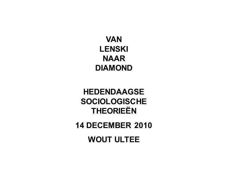 VAN LENSKI NAAR DIAMOND HEDENDAAGSE SOCIOLOGISCHE THEORIEËN 14 DECEMBER 2010 WOUT ULTEE