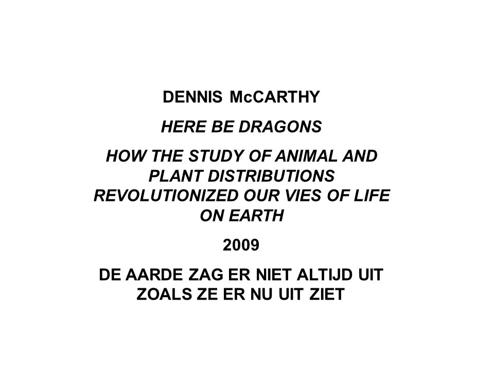 DENNIS McCARTHY HERE BE DRAGONS HOW THE STUDY OF ANIMAL AND PLANT DISTRIBUTIONS REVOLUTIONIZED OUR VIES OF LIFE ON EARTH 2009 DE AARDE ZAG ER NIET ALTIJD UIT ZOALS ZE ER NU UIT ZIET