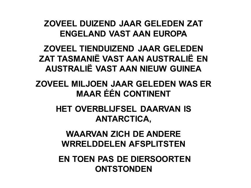 ZOVEEL DUIZEND JAAR GELEDEN ZAT ENGELAND VAST AAN EUROPA ZOVEEL TIENDUIZEND JAAR GELEDEN ZAT TASMANIË VAST AAN AUSTRALIË EN AUSTRALIË VAST AAN NIEUW G