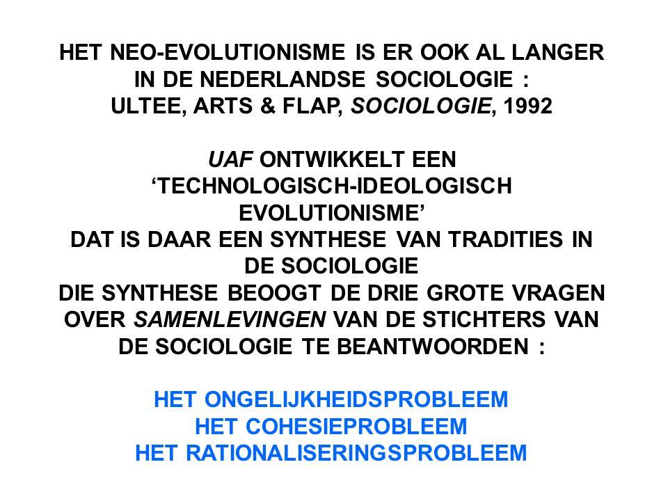 HET NEO-EVOLUTIONISME IS ER OOK AL LANGER IN DE NEDERLANDSE SOCIOLOGIE : ULTEE, ARTS & FLAP, SOCIOLOGIE, 1992 UAF ONTWIKKELT EEN 'TECHNOLOGISCH-IDEOLOGISCH EVOLUTIONISME' DAT IS DAAR EEN SYNTHESE VAN TRADITIES IN DE SOCIOLOGIE DIE SYNTHESE BEOOGT DE DRIE GROTE VRAGEN OVER SAMENLEVINGEN VAN DE STICHTERS VAN DE SOCIOLOGIE TE BEANTWOORDEN : HET ONGELIJKHEIDSPROBLEEM HET COHESIEPROBLEEM HET RATIONALISERINGSPROBLEEM
