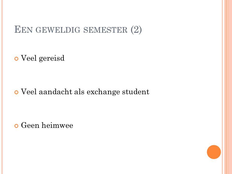 E EN GEWELDIG SEMESTER (2) Veel gereisd Veel aandacht als exchange student Geen heimwee