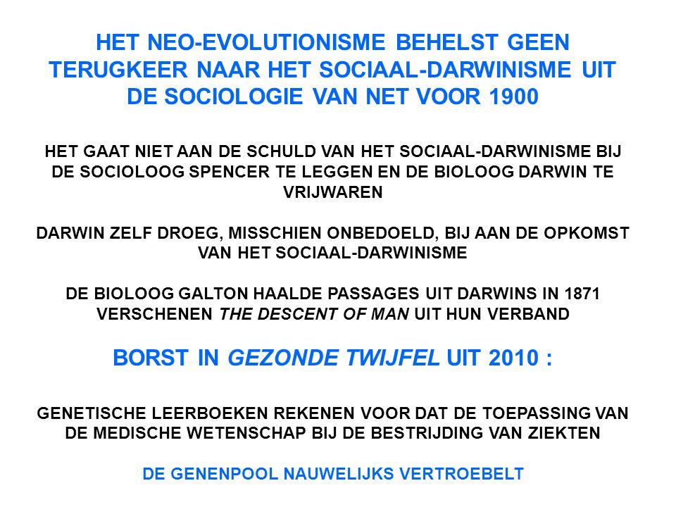 HET NEO-EVOLUTIONISME BEHELST GEEN TERUGKEER NAAR HET SOCIAAL-DARWINISME UIT DE SOCIOLOGIE VAN NET VOOR 1900 HET GAAT NIET AAN DE SCHULD VAN HET SOCIAAL-DARWINISME BIJ DE SOCIOLOOG SPENCER TE LEGGEN EN DE BIOLOOG DARWIN TE VRIJWAREN DARWIN ZELF DROEG, MISSCHIEN ONBEDOELD, BIJ AAN DE OPKOMST VAN HET SOCIAAL-DARWINISME DE BIOLOOG GALTON HAALDE PASSAGES UIT DARWINS IN 1871 VERSCHENEN THE DESCENT OF MAN UIT HUN VERBAND BORST IN GEZONDE TWIJFEL UIT 2010 : GENETISCHE LEERBOEKEN REKENEN VOOR DAT DE TOEPASSING VAN DE MEDISCHE WETENSCHAP BIJ DE BESTRIJDING VAN ZIEKTEN DE GENENPOOL NAUWELIJKS VERTROEBELT