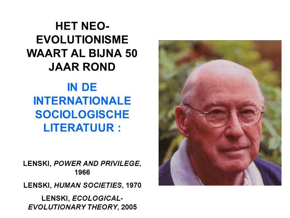 HET NEO- EVOLUTIONISME WAART AL BIJNA 50 JAAR ROND IN DE INTERNATIONALE SOCIOLOGISCHE LITERATUUR : LENSKI, POWER AND PRIVILEGE, 1966 LENSKI, HUMAN SOCIETIES, 1970 LENSKI, ECOLOGICAL- EVOLUTIONARY THEORY, 2005