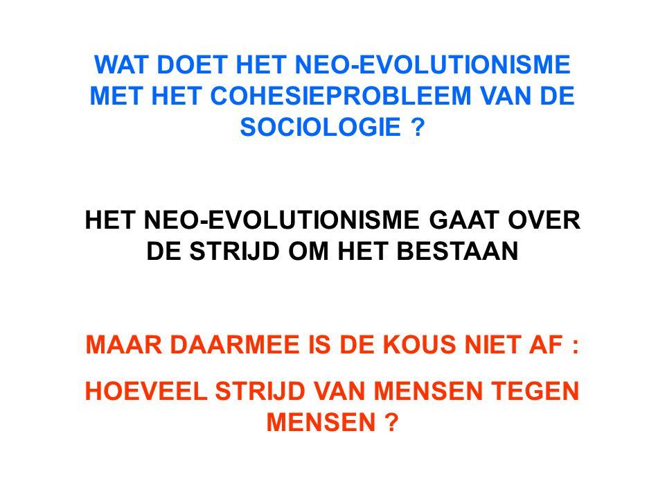 WAT DOET HET NEO-EVOLUTIONISME MET HET COHESIEPROBLEEM VAN DE SOCIOLOGIE ? HET NEO-EVOLUTIONISME GAAT OVER DE STRIJD OM HET BESTAAN MAAR DAARMEE IS DE