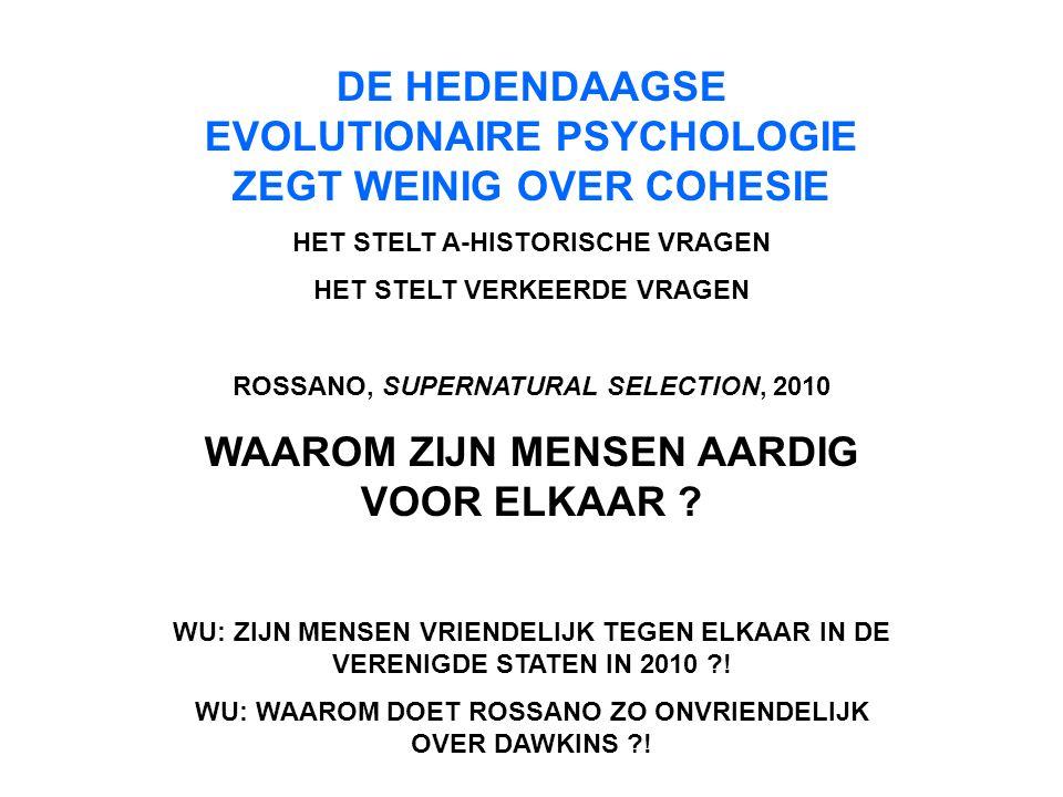DE HEDENDAAGSE EVOLUTIONAIRE PSYCHOLOGIE ZEGT WEINIG OVER COHESIE HET STELT A-HISTORISCHE VRAGEN HET STELT VERKEERDE VRAGEN ROSSANO, SUPERNATURAL SELECTION, 2010 WAAROM ZIJN MENSEN AARDIG VOOR ELKAAR .