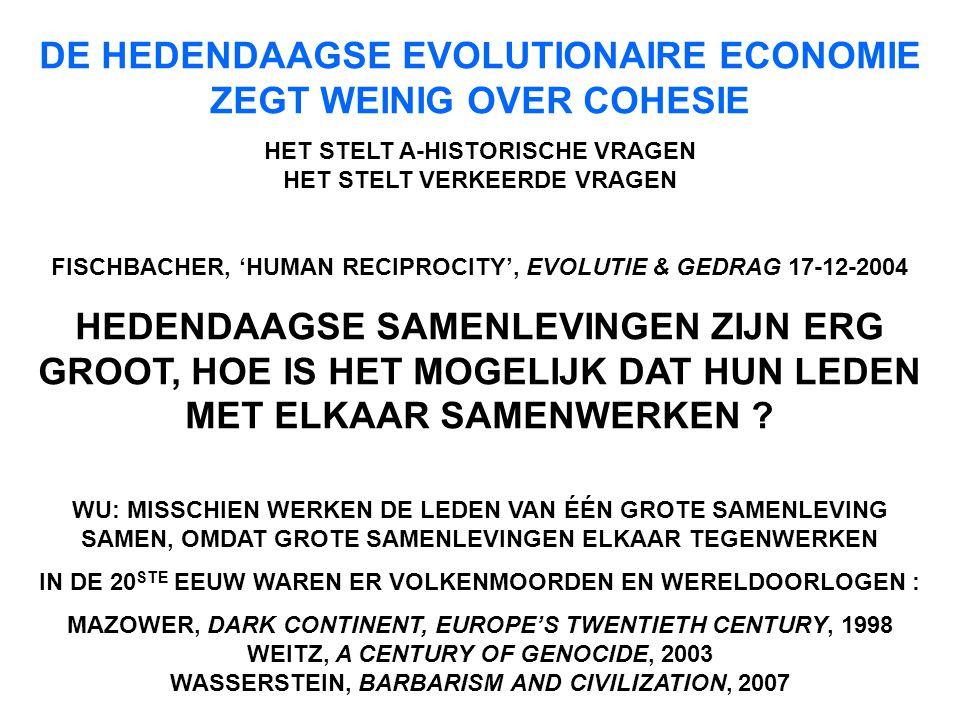 DE HEDENDAAGSE EVOLUTIONAIRE ECONOMIE ZEGT WEINIG OVER COHESIE HET STELT A-HISTORISCHE VRAGEN HET STELT VERKEERDE VRAGEN FISCHBACHER, 'HUMAN RECIPROCITY', EVOLUTIE & GEDRAG 17-12-2004 HEDENDAAGSE SAMENLEVINGEN ZIJN ERG GROOT, HOE IS HET MOGELIJK DAT HUN LEDEN MET ELKAAR SAMENWERKEN .