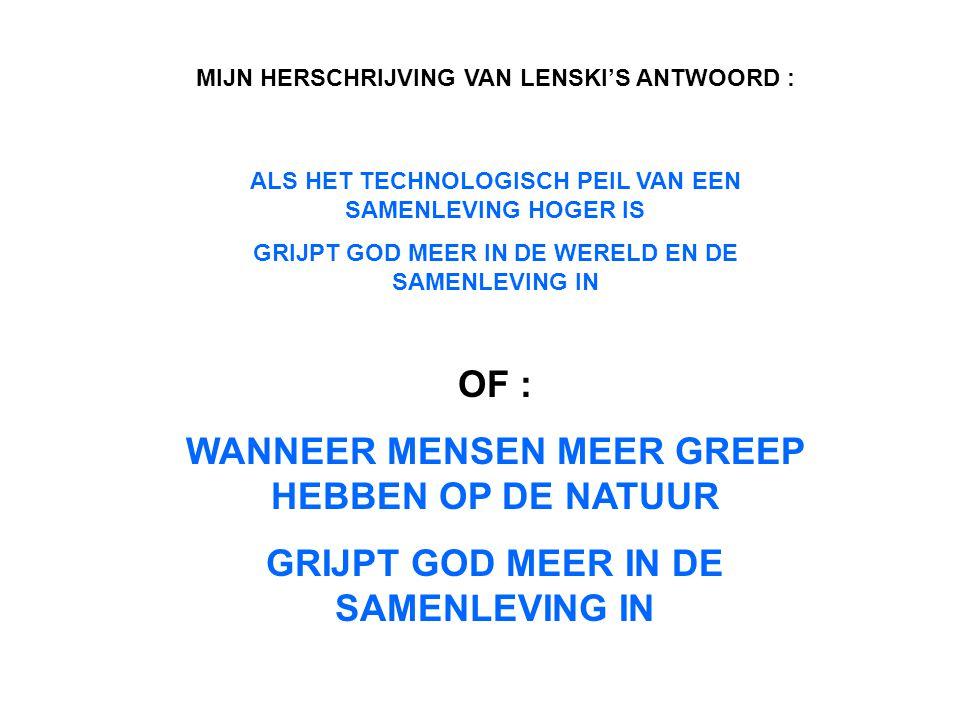 MIJN HERSCHRIJVING VAN LENSKI'S ANTWOORD : ALS HET TECHNOLOGISCH PEIL VAN EEN SAMENLEVING HOGER IS GRIJPT GOD MEER IN DE WERELD EN DE SAMENLEVING IN OF : WANNEER MENSEN MEER GREEP HEBBEN OP DE NATUUR GRIJPT GOD MEER IN DE SAMENLEVING IN