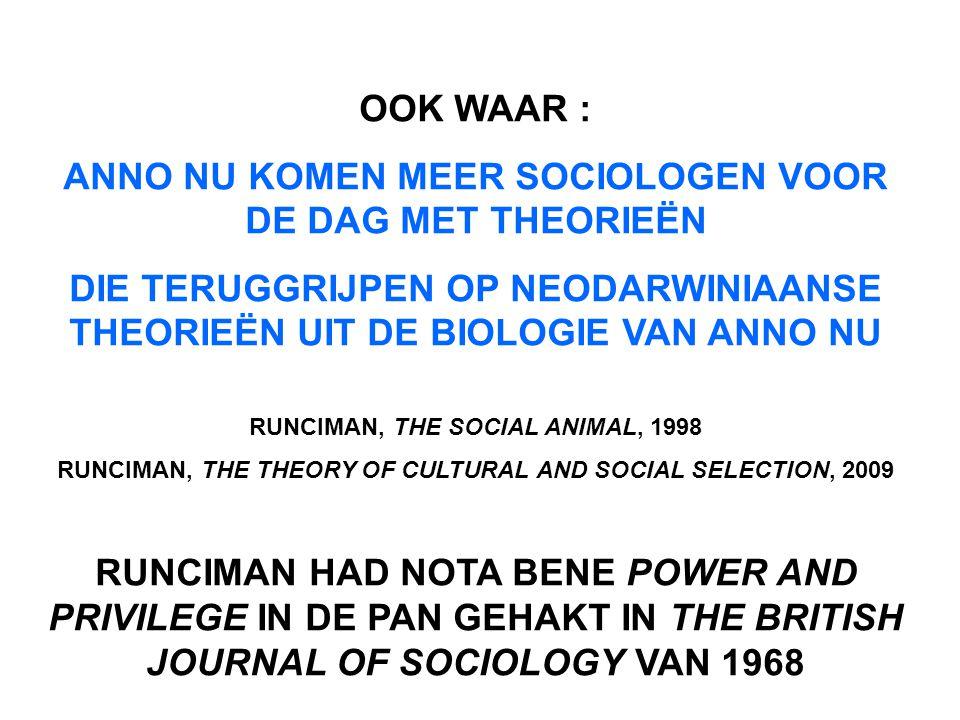 OOK WAAR : ANNO NU KOMEN MEER SOCIOLOGEN VOOR DE DAG MET THEORIEËN DIE TERUGGRIJPEN OP NEODARWINIAANSE THEORIEËN UIT DE BIOLOGIE VAN ANNO NU RUNCIMAN, THE SOCIAL ANIMAL, 1998 RUNCIMAN, THE THEORY OF CULTURAL AND SOCIAL SELECTION, 2009 RUNCIMAN HAD NOTA BENE POWER AND PRIVILEGE IN DE PAN GEHAKT IN THE BRITISH JOURNAL OF SOCIOLOGY VAN 1968