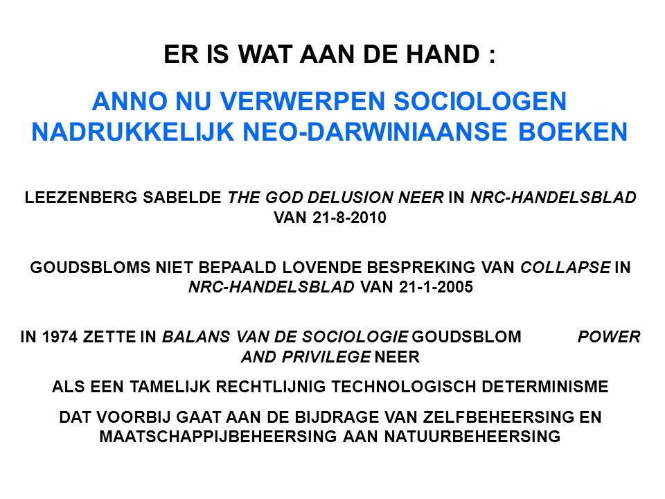 ER IS WAT AAN DE HAND : ANNO NU VERWERPEN SOCIOLOGEN NADRUKKELIJK NEO-DARWINIAANSE BOEKEN LEEZENBERG SABELDE THE GOD DELUSION NEER IN NRC-HANDELSBLAD VAN 21-8-2010 GOUDSBLOMS NIET BEPAALD LOVENDE BESPREKING VAN COLLAPSE IN NRC-HANDELSBLAD VAN 21-1-2005 IN 1974 ZETTE IN BALANS VAN DE SOCIOLOGIE GOUDSBLOM POWER AND PRIVILEGE NEER ALS EEN TAMELIJK RECHTLIJNIG TECHNOLOGISCH DETERMINISME DAT VOORBIJ GAAT AAN DE BIJDRAGE VAN ZELFBEHEERSING EN MAATSCHAPPIJBEHEERSING AAN NATUURBEHEERSING