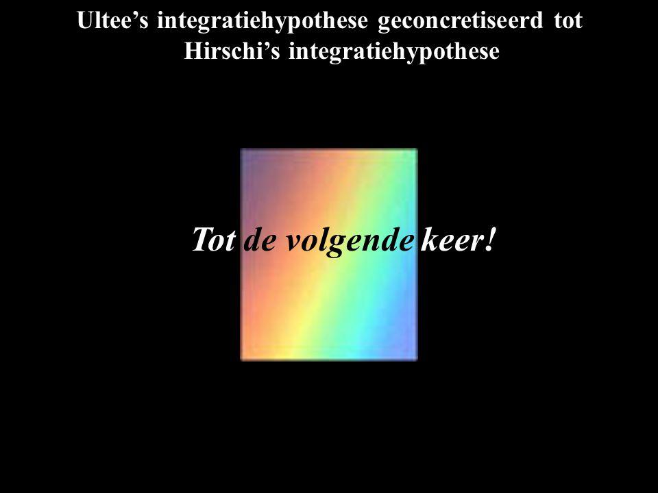 Ultee's integratiehypothese geconcretiseerd tot Hirschi's integratiehypothese Tot de volgende keer!
