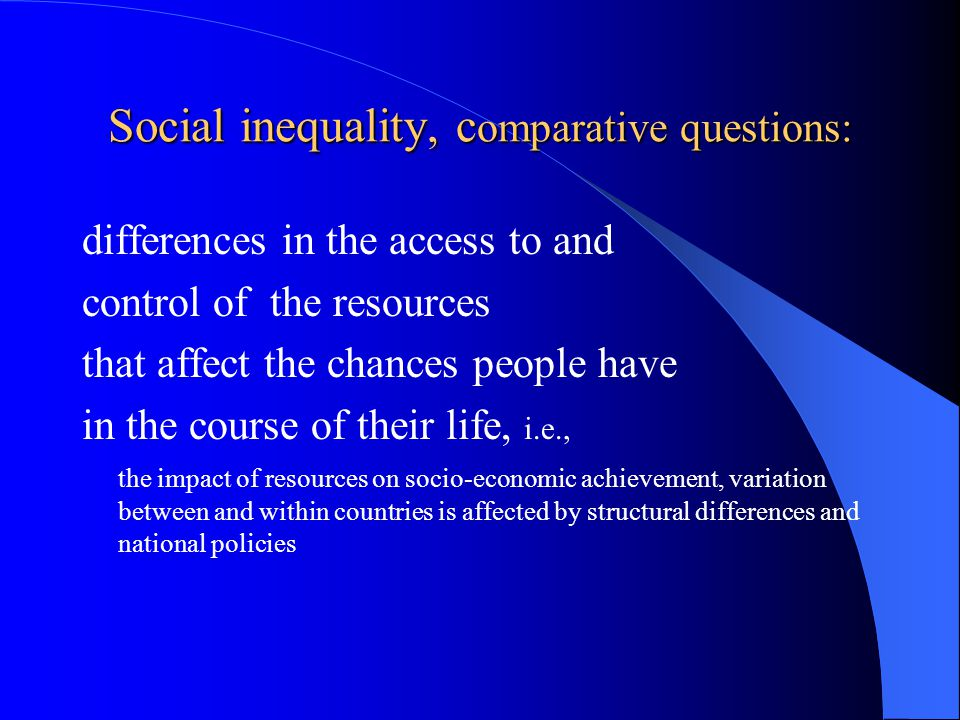 Social inequality, c omparative questions: differences in the access to and control of the resources that affect the chances people have in the course