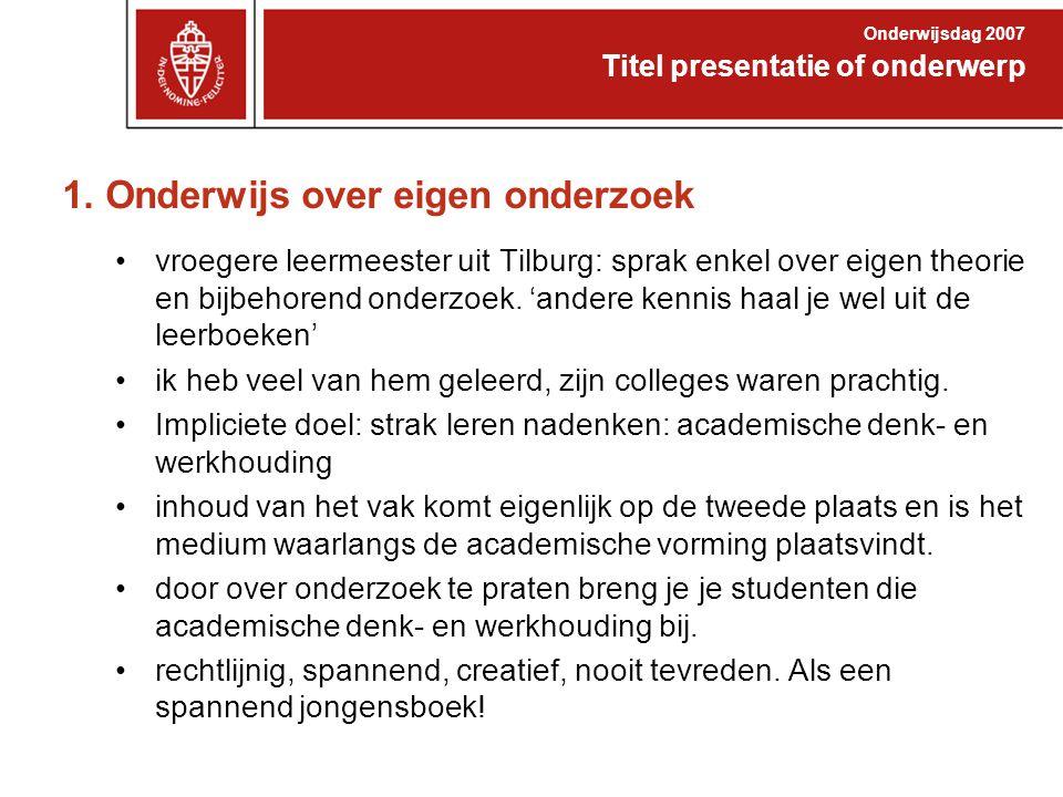 1. Onderwijs over eigen onderzoek vroegere leermeester uit Tilburg: sprak enkel over eigen theorie en bijbehorend onderzoek. 'andere kennis haal je we