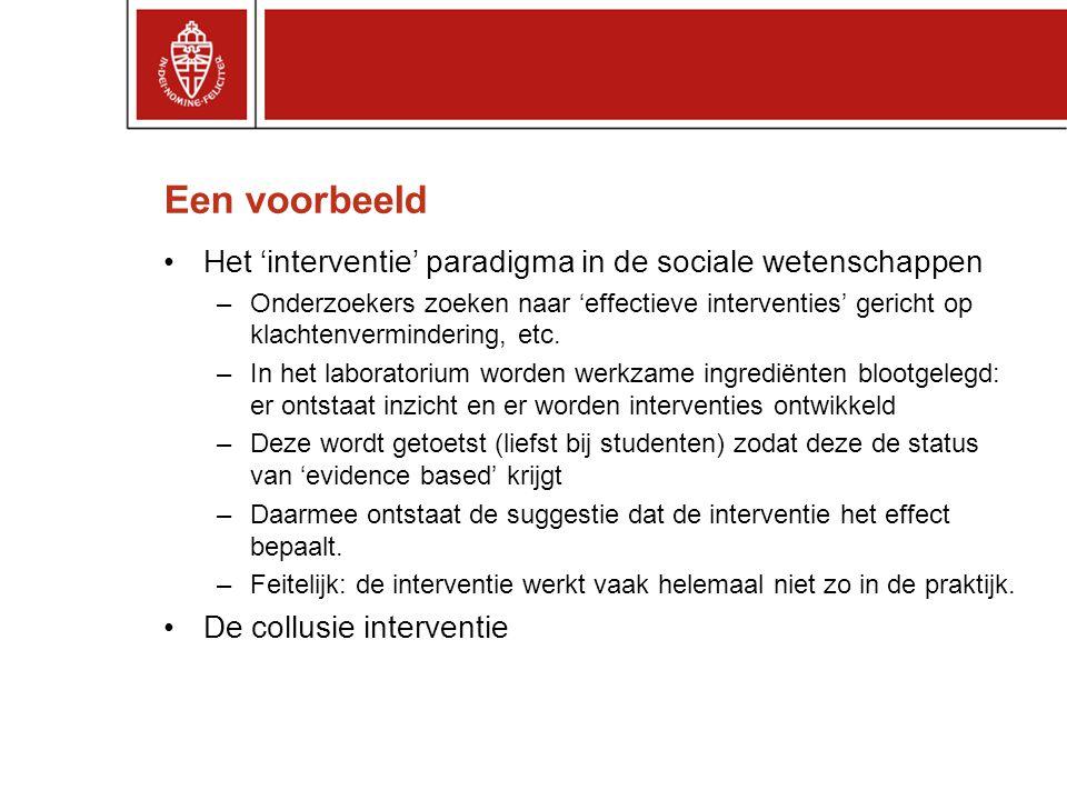 Een voorbeeld Het 'interventie' paradigma in de sociale wetenschappen –Onderzoekers zoeken naar 'effectieve interventies' gericht op klachtenvermindering, etc.