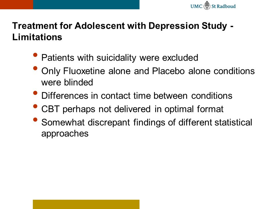 Treatment for Adolescent with Depression Study - Limitations Patients with suicidality were excluded Only Fluoxetine alone and Placebo alone condition