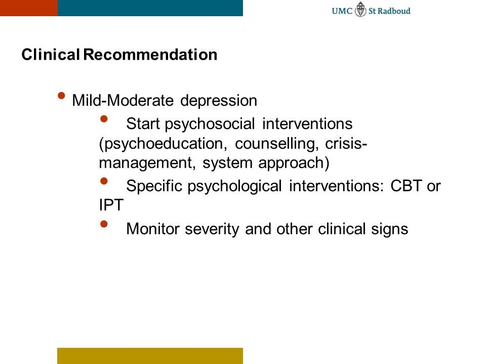Clinical Recommendation Mild-Moderate depression Start psychosocial interventions (psychoeducation, counselling, crisis- management, system approach)