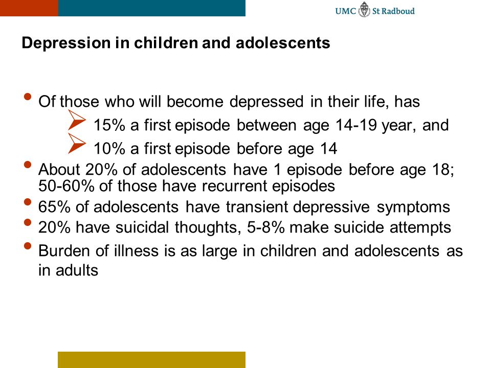 Depression in children and adolescents Of those who will become depressed in their life, has  15% a first episode between age 14-19 year, and  10% a