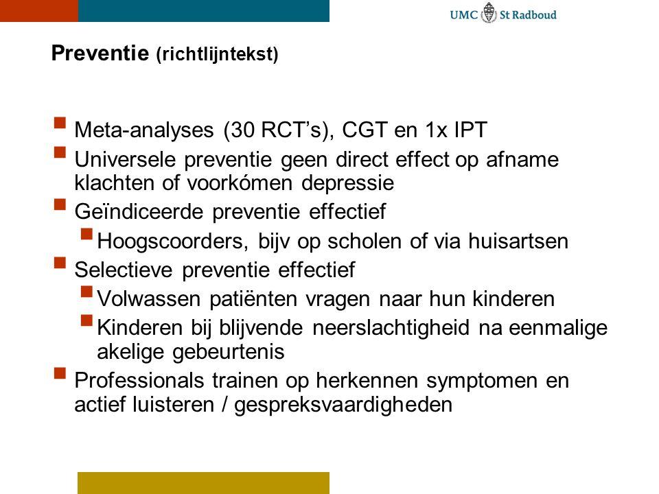 Preventie (richtlijntekst)  Meta-analyses (30 RCT's), CGT en 1x IPT  Universele preventie geen direct effect op afname klachten of voorkómen depress
