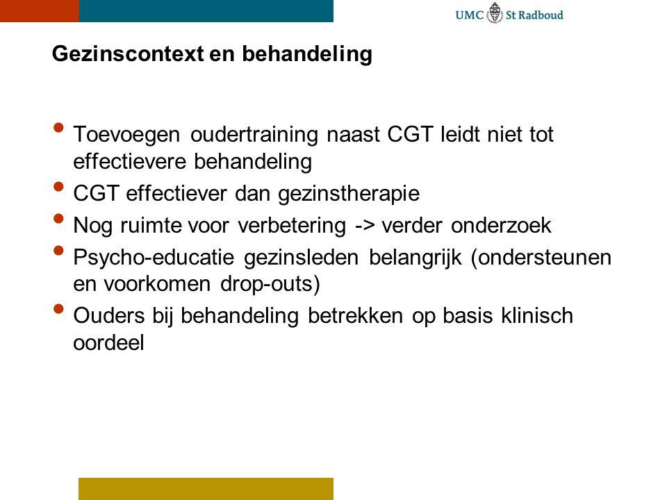 Gezinscontext en behandeling Toevoegen oudertraining naast CGT leidt niet tot effectievere behandeling CGT effectiever dan gezinstherapie Nog ruimte v
